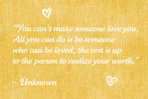 You can't make someone love you.All you can do is be someone who can ...