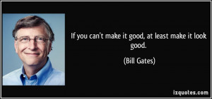 If you can't make it good, at least make it look good. - Bill Gates