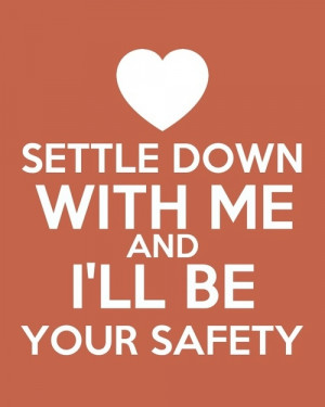 Settle down with me and I'll be your safety