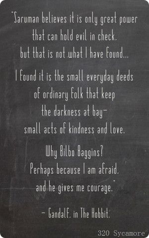 ... at bay - small acts of kindness and love. ~ Gandalf, The Hobbit