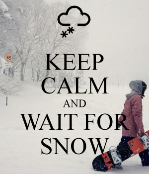 KEEP CALM AND WAIT FOR SNOW