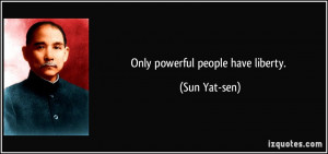 Only powerful people have liberty. - Sun Yat-sen