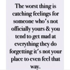 The worst thing is catching feelings for someone who's not officially ...