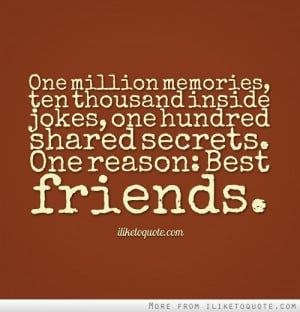 ... inside jokes, one hundred shared secrets. One reason: Best friends
