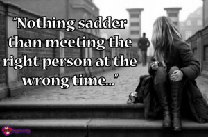 Nothing sadder than meeting the right person at the wrong time…