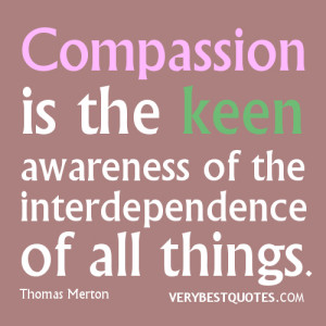 Compassion is the keen awareness of the interdependence of all things.