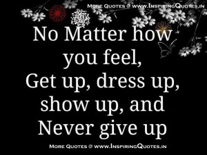 Get Up, Dress Up, Show Up, Never Give Up Quotes Give up Thoughts ...