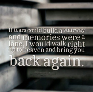 If tears could build a stairway and memories were a lane, I would walk ...