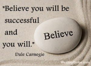 """Believe you will be successful and you will."""" Dale Carnegie"""
