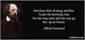 ... men may come and men may go, But I go on forever. - Alfred Tennyson