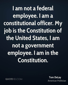 Tom DeLay I am not a federal employee I am a constitutional officer