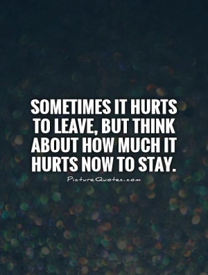 Sometimes it hurts to leave, but think about how much it hurts now to ...