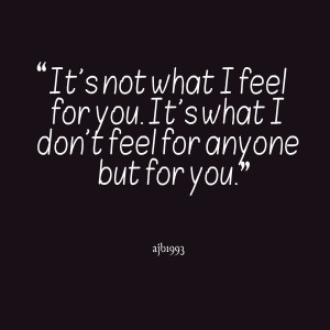 Quotes Picture: it's not what i feel for you it's what i don't feel ...