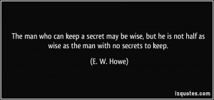 ... is not half as wise as the man with no secrets to keep. - E. W. Howe