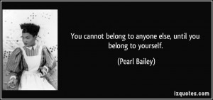 You cannot belong to anyone else, until you belong to yourself ...