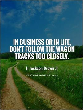 In business or in life don 39 t follow the wagon tracks too closely