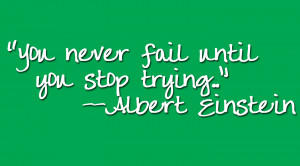 You Never Fail Until You Stop Trying.....