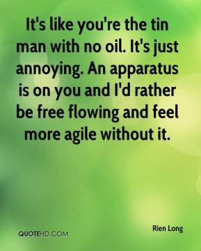 Long - It's like you're the tin man with no oil. It's just annoying ...
