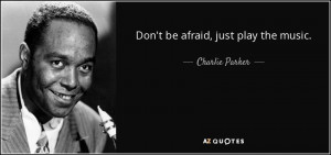Don't be afraid, just play the music. - Charlie Parker