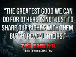 the greatest good we can do for others is not just to share our riches ...