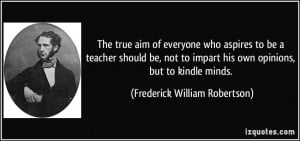 ... impart his own opinions, but to kindle minds. - Frederick William