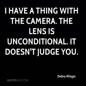 Debra Winger - I have a thing with the camera. The lens is ...