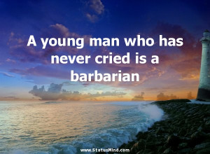 ... never cried is a barbarian - George Santayana Quotes - StatusMind.com