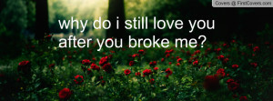 why do i still love you after you broke Profile Facebook Covers