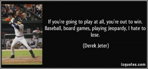 ... Baseball, board games, playing Jeopardy, I hate to lose. - Derek Jeter