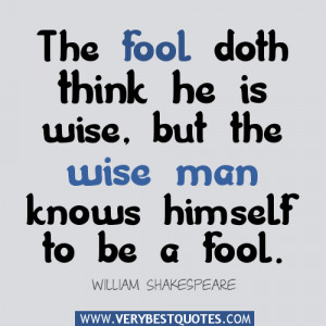 fool-doth-think-he-is-wise-but-the-wise-man-knows-himself-to-be-a-fool ...