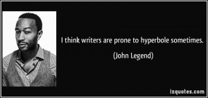 think writers are prone to hyperbole sometimes. - John Legend