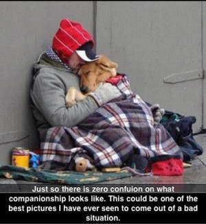 The dog doesn't know he's 'homeless'. This man may be alone,but he has ...
