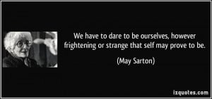 ... however frightening or strange that self may prove to be. - May Sarton