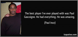 ... was Paul Gascoigne. He had everything. He was amazing. - Paul Ince