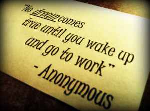 No Dream Comes True until you wake up and go to work ~ Dreaming Quote