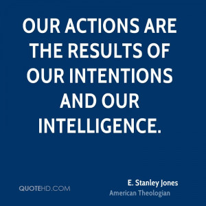 Our actions are the results of our intentions and our intelligence.