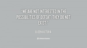 We are not interested in the possibilities of defeat. They do not ...