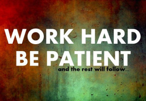 Work Hard, Be Patient And the rest will Follow..
