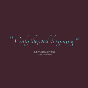 Quotes Picture: only the good die young