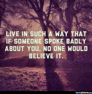 ... way that if someone spoke badly about you, no one would believe it