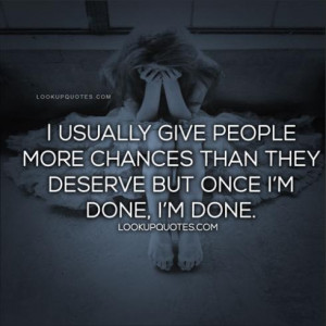 ... people more chances than they deserve but once I'm done, I'm done