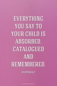Everything you say to your child is absorbed, catalogued and ...