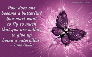 How does one become a butterfly? You must want to fly so much that you ...