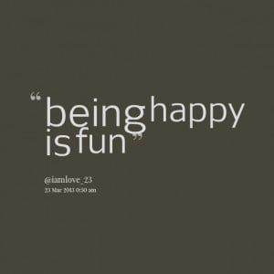 Quotes Picture: being happy is fun