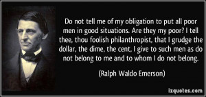 Do not tell me of my obligation to put all poor men in good situations ...