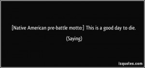 Native American pre-battle motto:] This is a good day to die ...
