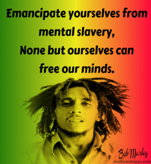 slavery, none but ourselves can free our mind. ~ Bob Marley quotes ...