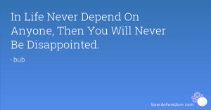 In Life Never Depend On Anyone Then You Will Never Be Disappointed
