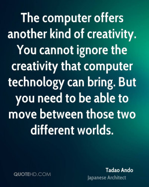 ... computer technology can bring. But you need to be able to move between