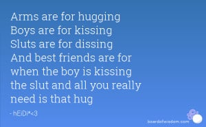 Arms are for hugging Boys are for kissing Sluts are for dissing And ...